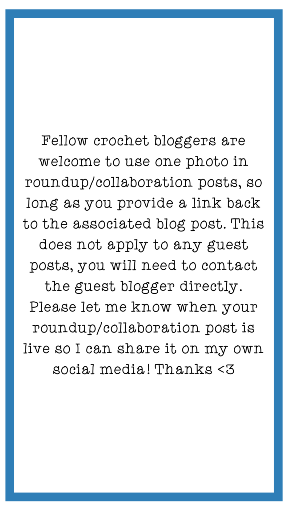 Fellow crochet bloggers are welcome to use one photo in roundup/collaboration posts, so long as you provide a link back to the associated blog post. This does not apply to any guest posts, you will need to contact the guest blogger directly. Please let me know when your roundup/collaboration post is live so I can share it on my own social media! Thanks